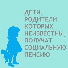 Социальная пенсия детям, родители которых неизвестны.